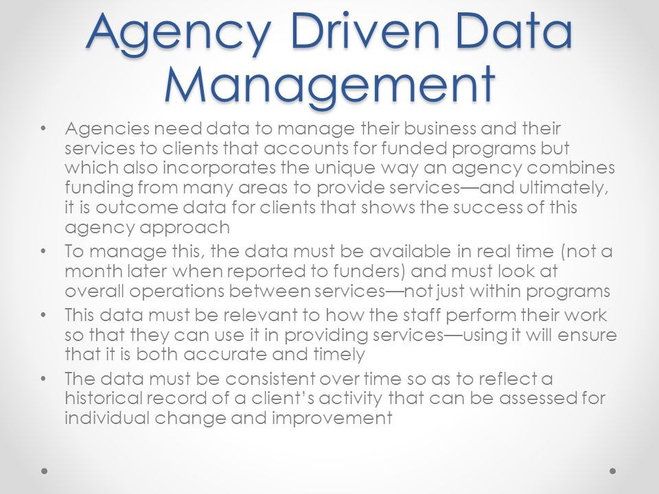 Agency Driven Data Management Agencies need data to manage their business and their services to clients that accounts for funded programs but which also incorporates the unique way an agency combines funding from many areas to provide services—and ultimately, it is outcome data for clients that shows the success of this agency approach To manage this, the data must be available in real time (not a month later when reported to funders) and must look at overall operations between services—not just within programs This data must be relevant to how the staff perform their work so that they can use it in providing services—using it will ensure that it is both accurate and timely The data must be consistent over time so as to reflect a historical record of a client's activity that can be assessed for individual change and improvement