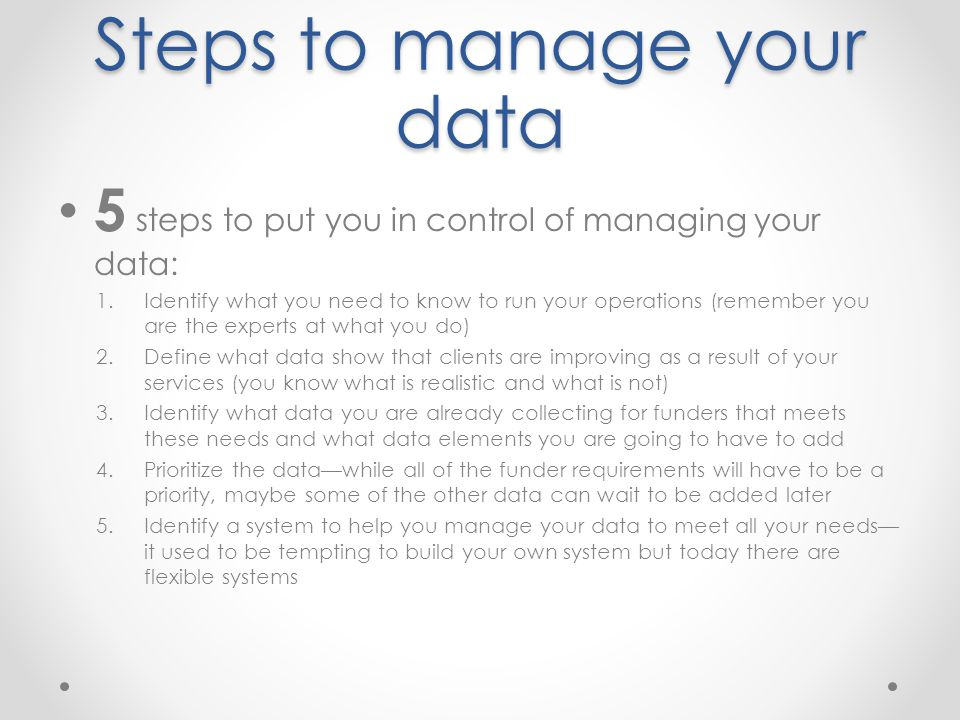 Steps to manage your data 5 steps to put you in control of managing your data: 1.Identify what you need to know to run your operations (remember you are the experts at what you do) 2.Define what data show that clients are improving as a result of your services (you know what is realistic and what is not) 3.Identify what data you are already collecting for funders that meets these needs and what data elements you are going to have to add 4.Prioritize the data—while all of the funder requirements will have to be a priority, maybe some of the other data can wait to be added later 5.Identify a system to help you manage your data to meet all your needs— it used to be tempting to build your own system but today there are flexible systems