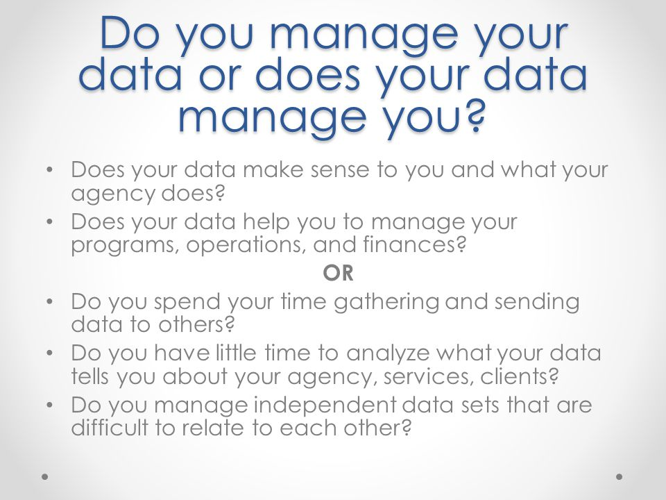 Do you manage your data or does your data manage you? Does your data make sense to you and what your agency does? Does your data help you to manage yo