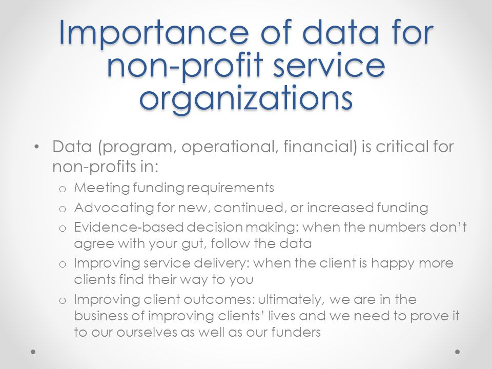 Importance of data for non-profit service organizations Data (program, operational, financial) is critical for non-profits in: o Meeting funding requi