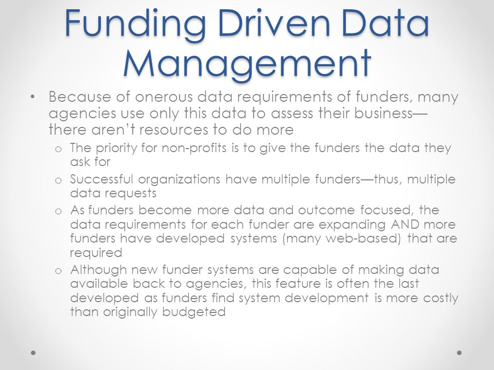 Funding Driven Data Management Because of onerous data requirements of funders, many agencies use only this data to assess their business— there aren'