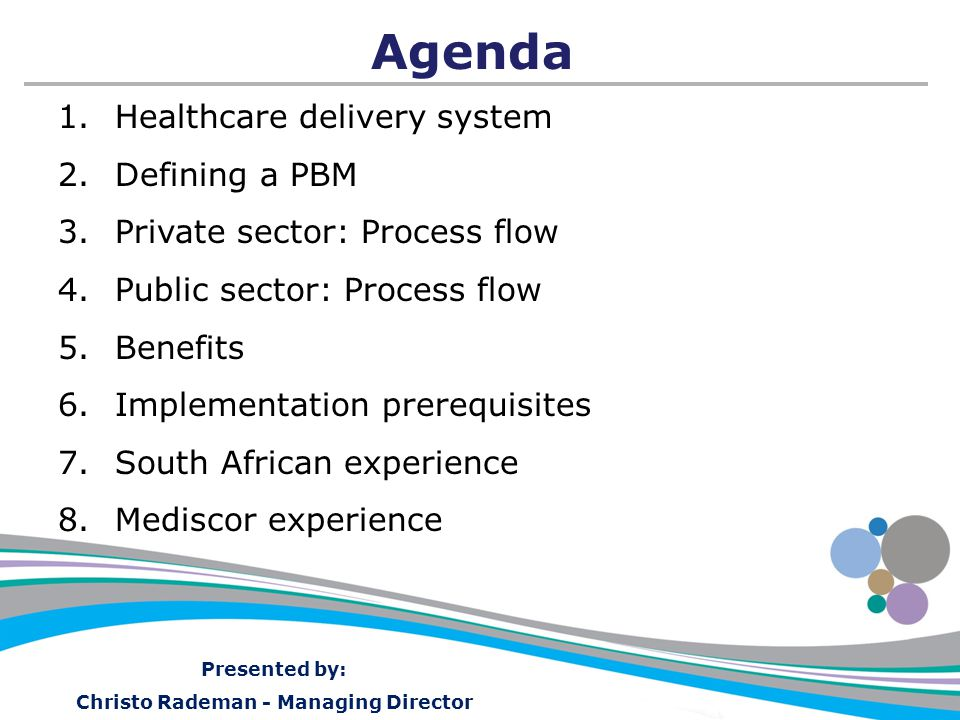 Presented by: Christo Rademan - Managing Director Agenda 1.Healthcare delivery system 2.Defining a PBM 3.Private sector: Process flow 4.Public sector: Process flow 5.Benefits 6.Implementation prerequisites 7.South African experience 8.Mediscor experience