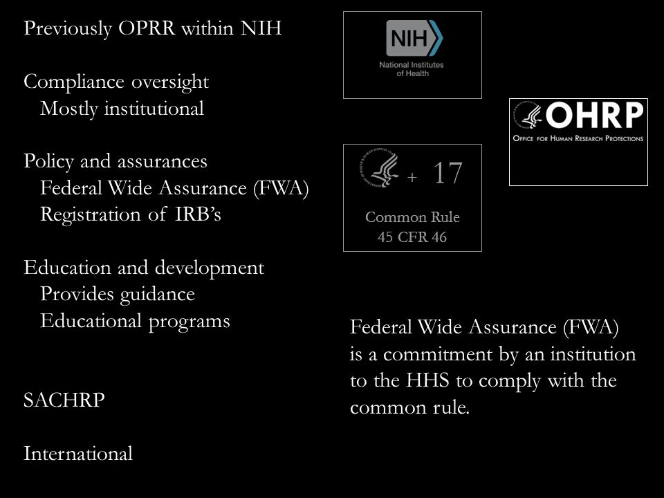 + Common Rule 45 CFR 46 17 Previously OPRR within NIH Compliance oversight Mostly institutional Policy and assurances Federal Wide Assurance (FWA) Registration of IRB's Education and development Provides guidance Educational programs SACHRP International Federal Wide Assurance (FWA) is a commitment by an institution to the HHS to comply with the common rule.