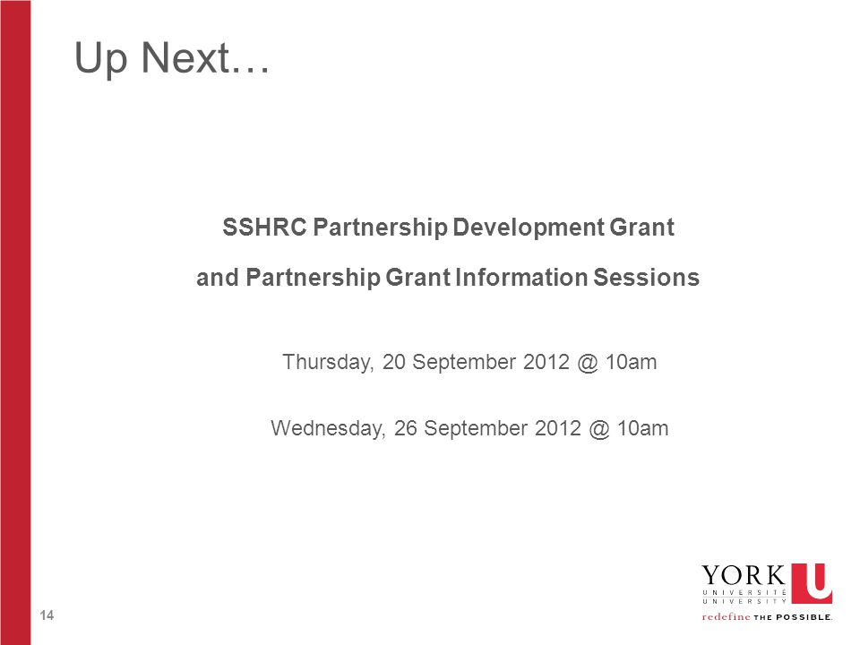14 Up Next… SSHRC Partnership Development Grant and Partnership Grant Information Sessions Thursday, 20 September 2012 @ 10am Wednesday, 26 September 2012 @ 10am