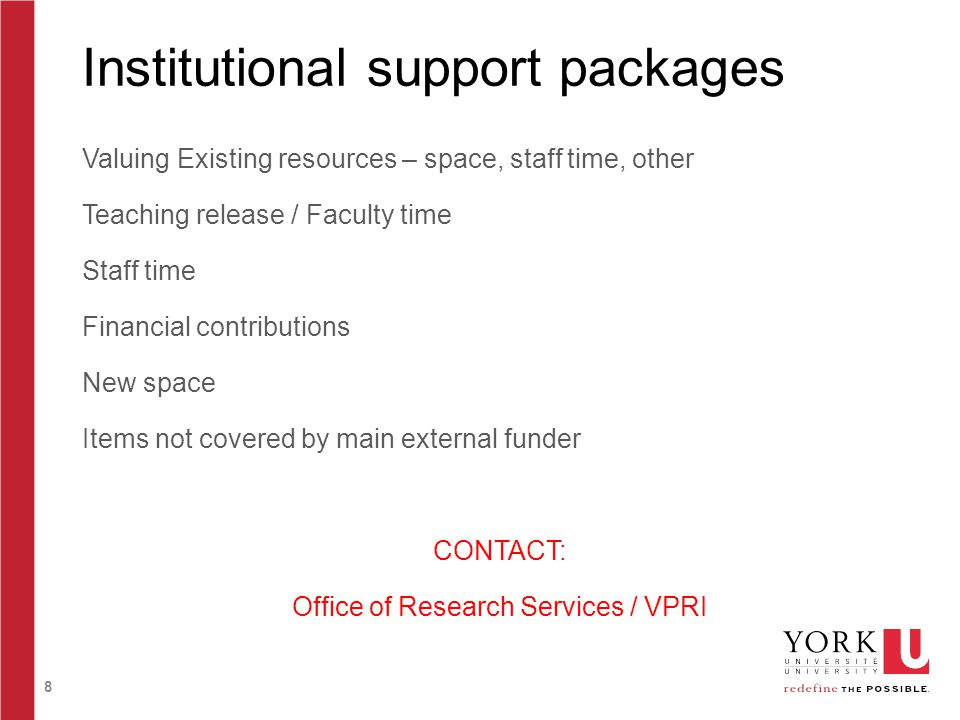 8 Institutional support packages Valuing Existing resources – space, staff time, other Teaching release / Faculty time Staff time Financial contributions New space Items not covered by main external funder CONTACT: Office of Research Services / VPRI