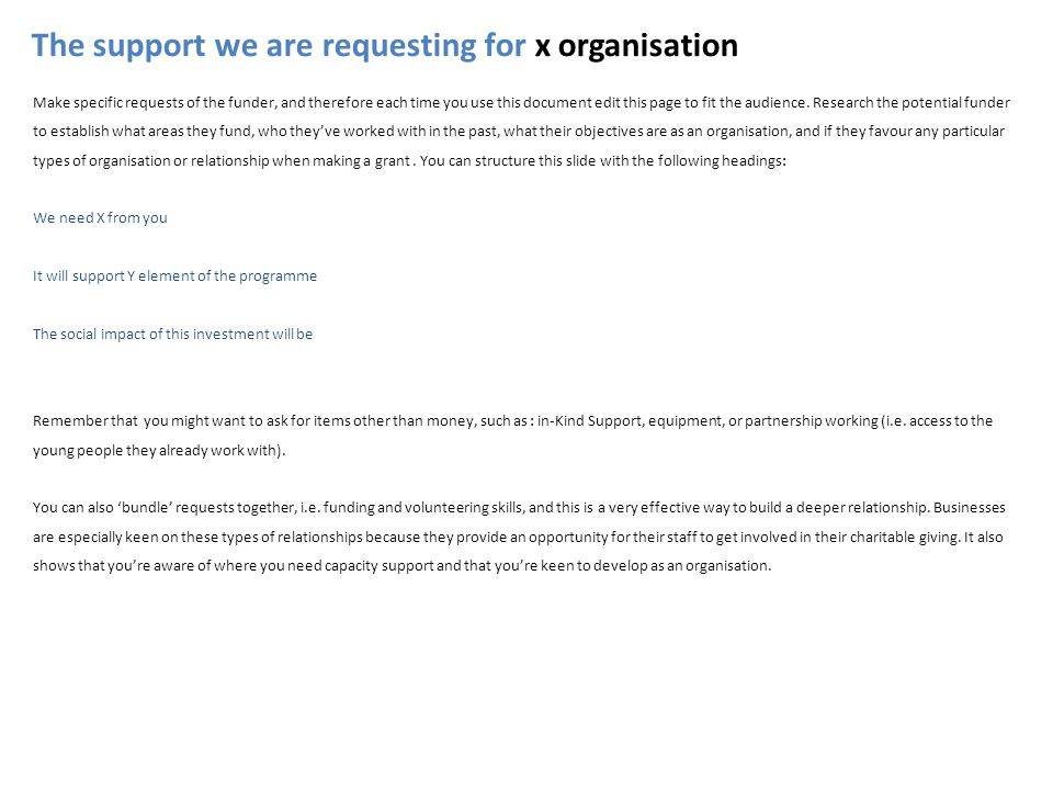 The support we are requesting for x organisation Make specific requests of the funder, and therefore each time you use this document edit this page to