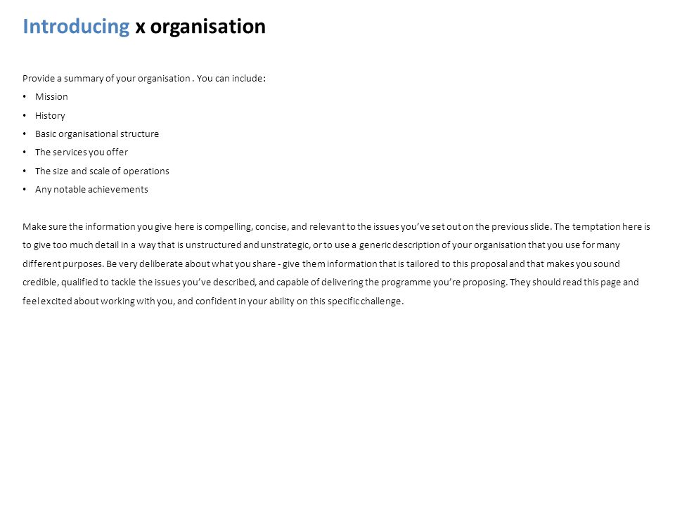 Introducing x organisation Provide a summary of your organisation. You can include: Mission History Basic organisational structure The services you of