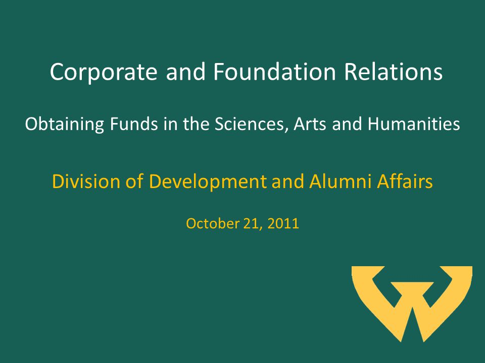 Corporate and Foundation Relations Division of Development and Alumni Affairs October 21, 2011 Obtaining Funds in the Sciences, Arts and Humanities
