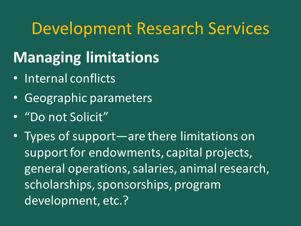 Development Research Services Managing limitations Internal conflicts Geographic parameters Do not Solicit Types of support—are there limitations on support for endowments, capital projects, general operations, salaries, animal research, scholarships, sponsorships, program development, etc.
