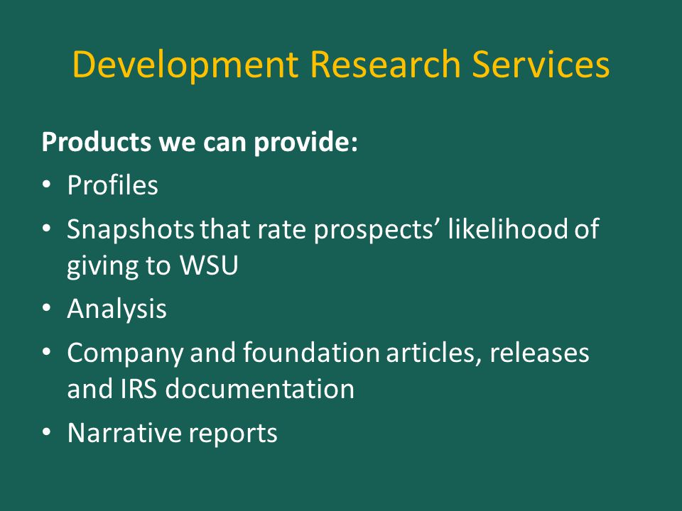 Development Research Services Products we can provide: Profiles Snapshots that rate prospects' likelihood of giving to WSU Analysis Company and foundation articles, releases and IRS documentation Narrative reports