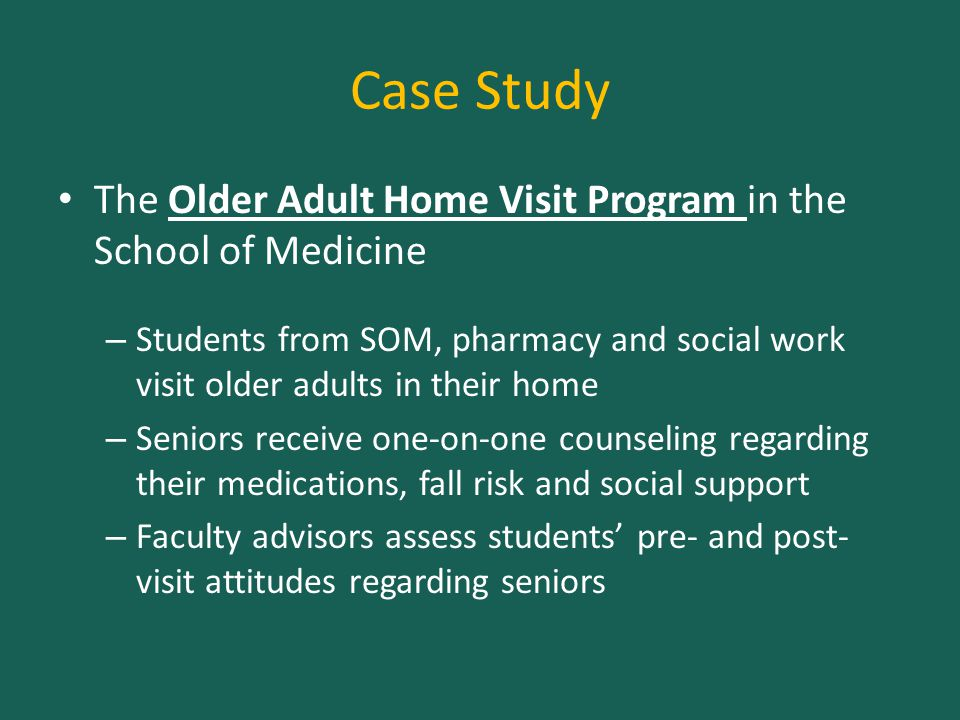 Case Study The Older Adult Home Visit Program in the School of Medicine – Students from SOM, pharmacy and social work visit older adults in their home – Seniors receive one-on-one counseling regarding their medications, fall risk and social support – Faculty advisors assess students' pre- and post- visit attitudes regarding seniors