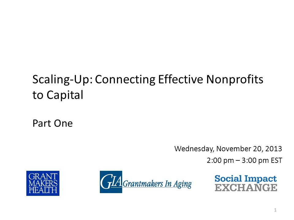 Wednesday, November 20, 2013 2:00 pm – 3:00 pm EST 1 Scaling-Up: Connecting Effective Nonprofits to Capital Part One
