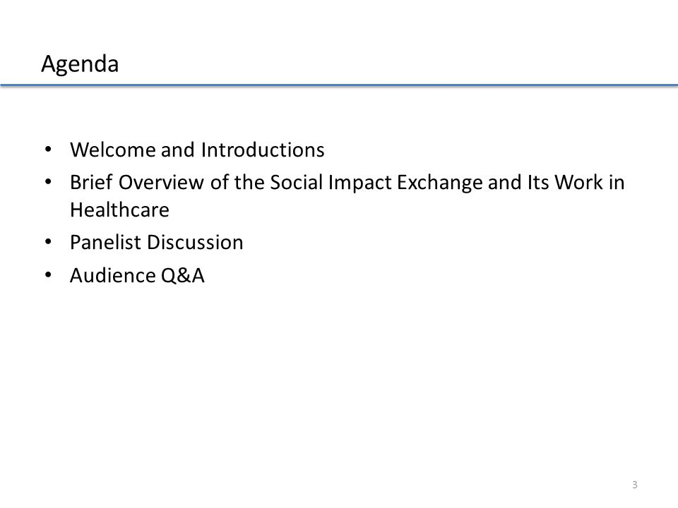 Agenda Welcome and Introductions Brief Overview of the Social Impact Exchange and Its Work in Healthcare Panelist Discussion Audience Q&A 3