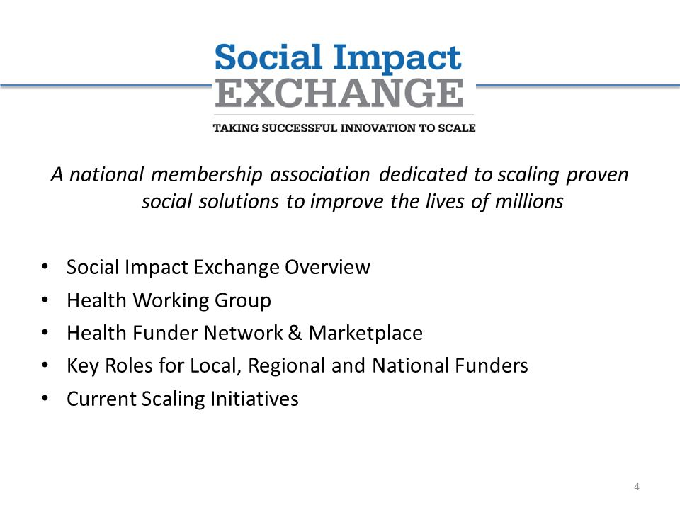 A national membership association dedicated to scaling proven social solutions to improve the lives of millions Social Impact Exchange Overview Health