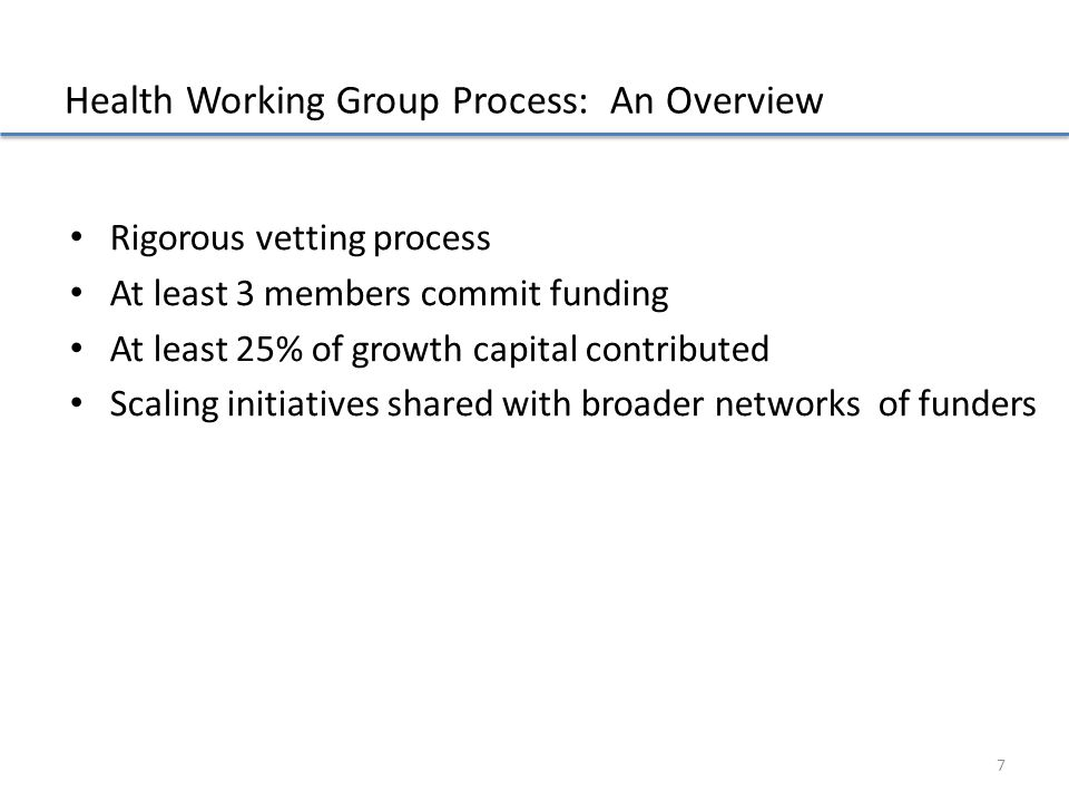 Health Working Group Process: An Overview Rigorous vetting process At least 3 members commit funding At least 25% of growth capital contributed Scalin