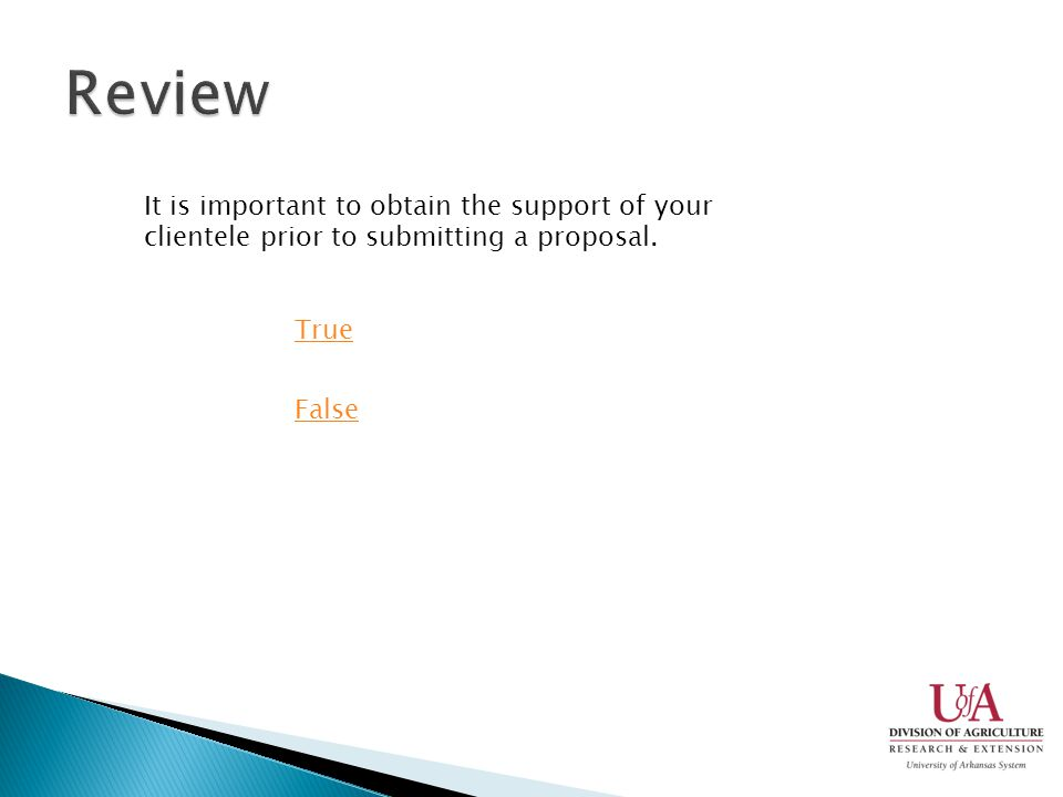 It is important to obtain the support of your clientele prior to submitting a proposal. True False