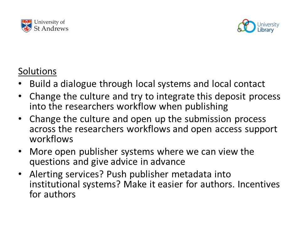 Solutions Build a dialogue through local systems and local contact Change the culture and try to integrate this deposit process into the researchers workflow when publishing Change the culture and open up the submission process across the researchers workflows and open access support workflows More open publisher systems where we can view the questions and give advice in advance Alerting services.