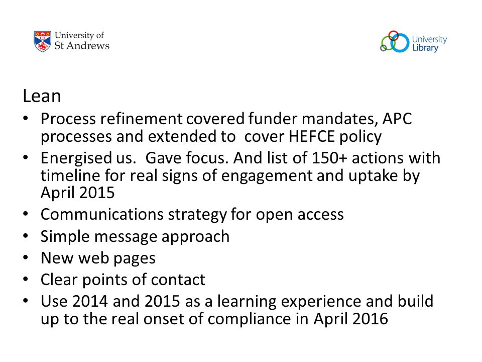 Lean Process refinement covered funder mandates, APC processes and extended to cover HEFCE policy Energised us. Gave focus. And list of 150+ actions w