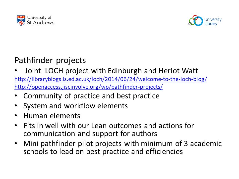 Pathfinder projects Joint LOCH project with Edinburgh and Heriot Watt http://libraryblogs.is.ed.ac.uk/loch/2014/06/24/welcome-to-the-loch-blog/ http://openaccess.jiscinvolve.org/wp/pathfinder-projects/ Community of practice and best practice System and workflow elements Human elements Fits in well with our Lean outcomes and actions for communication and support for authors Mini pathfinder pilot projects with minimum of 3 academic schools to lead on best practice and efficiencies