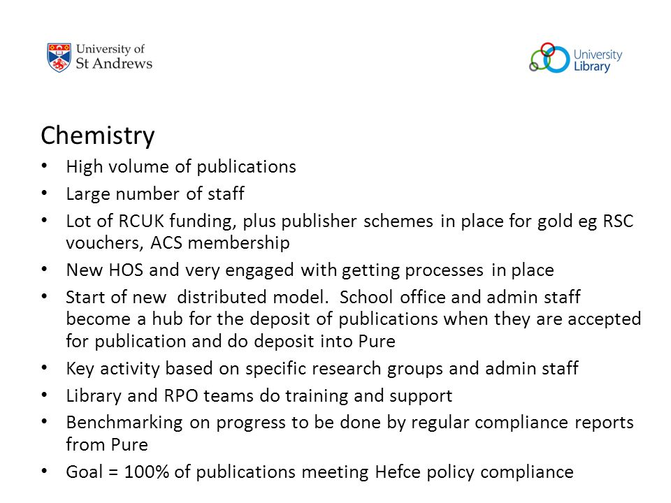 Chemistry High volume of publications Large number of staff Lot of RCUK funding, plus publisher schemes in place for gold eg RSC vouchers, ACS membership New HOS and very engaged with getting processes in place Start of new distributed model.
