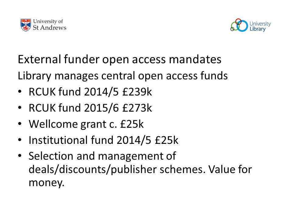 External funder open access mandates Library manages central open access funds RCUK fund 2014/5 £239k RCUK fund 2015/6 £273k Wellcome grant c. £25k In