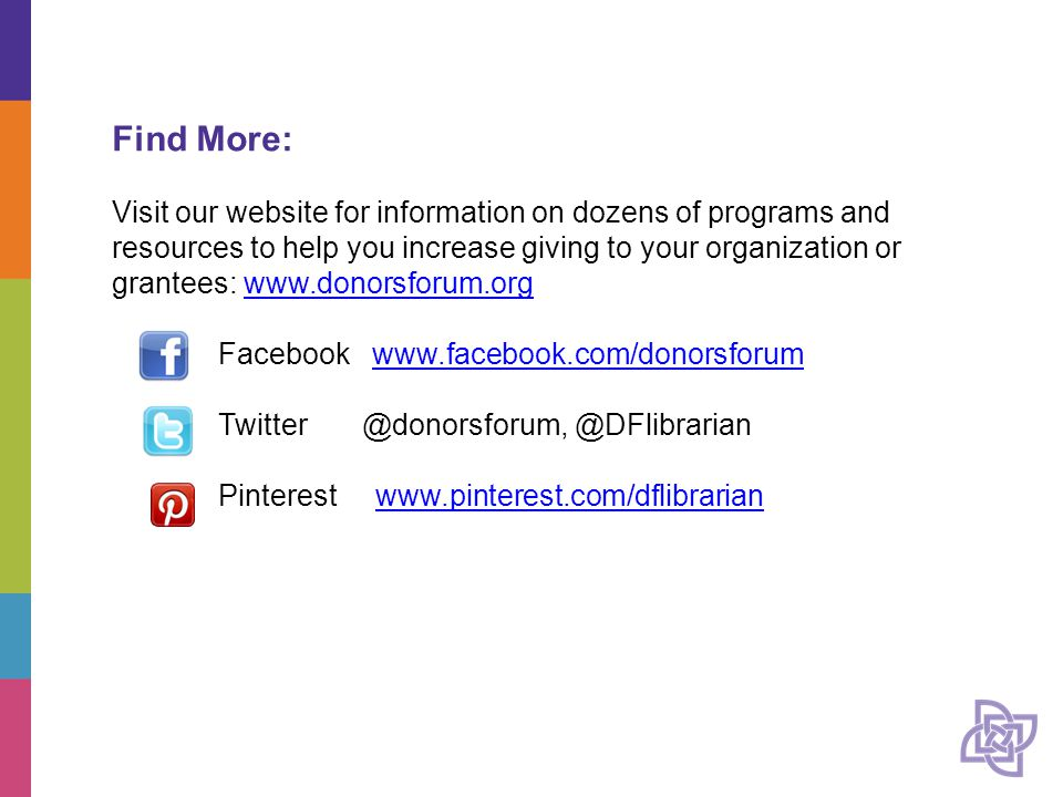 Find More: Visit our website for information on dozens of programs and resources to help you increase giving to your organization or grantees: www.donorsforum.orgwww.donorsforum.org Facebook www.facebook.com/donorsforumwww.facebook.com/donorsforum Twitter @donorsforum, @DFlibrarian Pinterest www.pinterest.com/dflibrarianwww.pinterest.com/dflibrarian