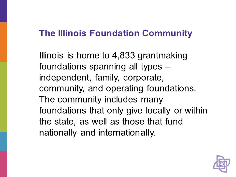 The Illinois Foundation Community Illinois is home to 4,833 grantmaking foundations spanning all types – independent, family, corporate, community, and operating foundations.