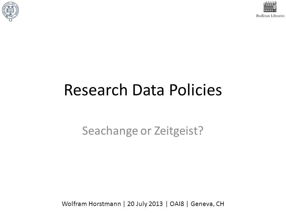 Research Data Policies Seachange or Zeitgeist? Wolfram Horstmann | 20 July 2013 | OAI8 | Geneva, CH