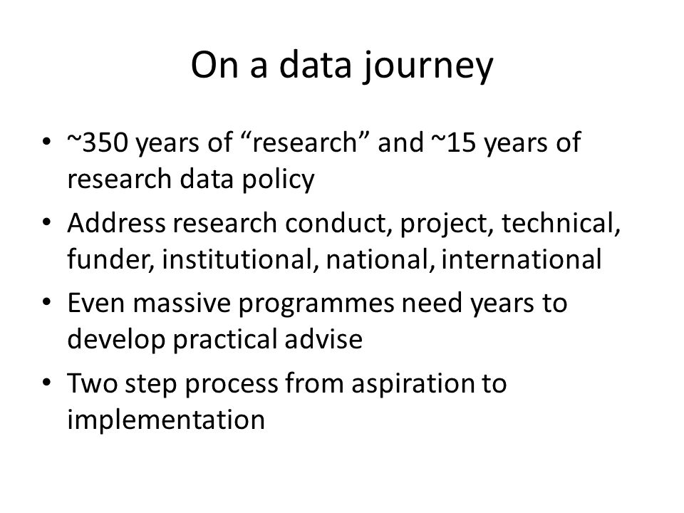 On a data journey ~350 years of research and ~15 years of research data policy Address research conduct, project, technical, funder, institutional, national, international Even massive programmes need years to develop practical advise Two step process from aspiration to implementation