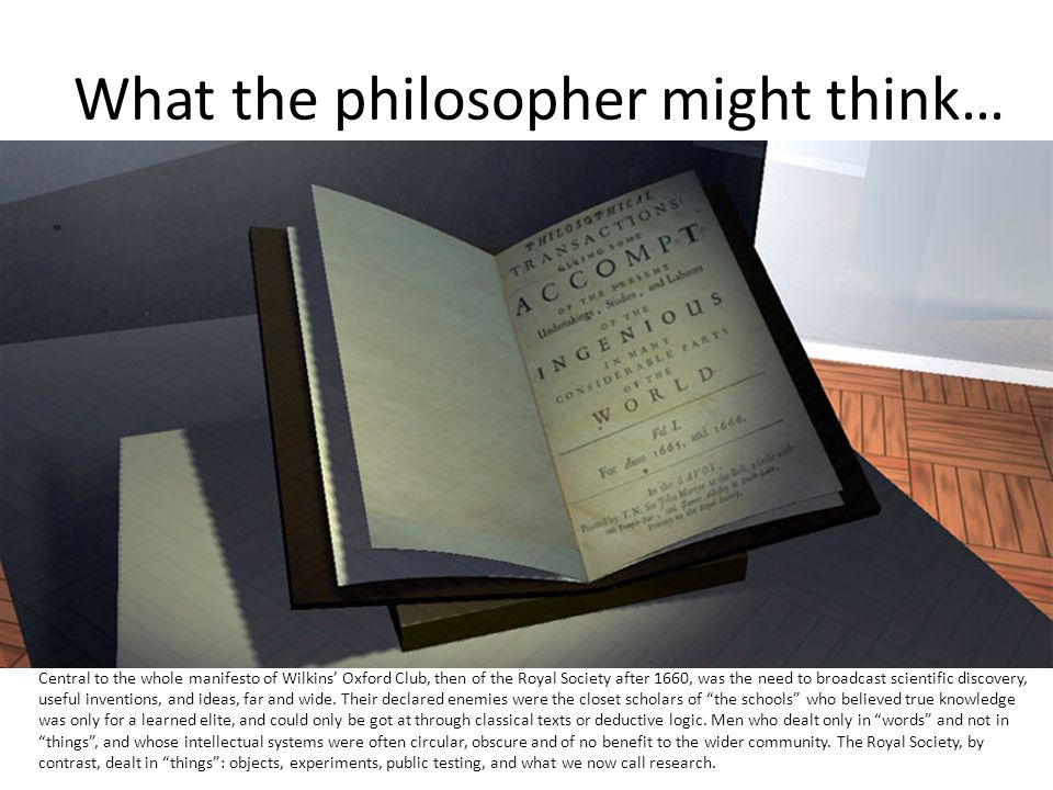 What the philosopher might think… Central to the whole manifesto of Wilkins' Oxford Club, then of the Royal Society after 1660, was the need to broadcast scientific discovery, useful inventions, and ideas, far and wide.