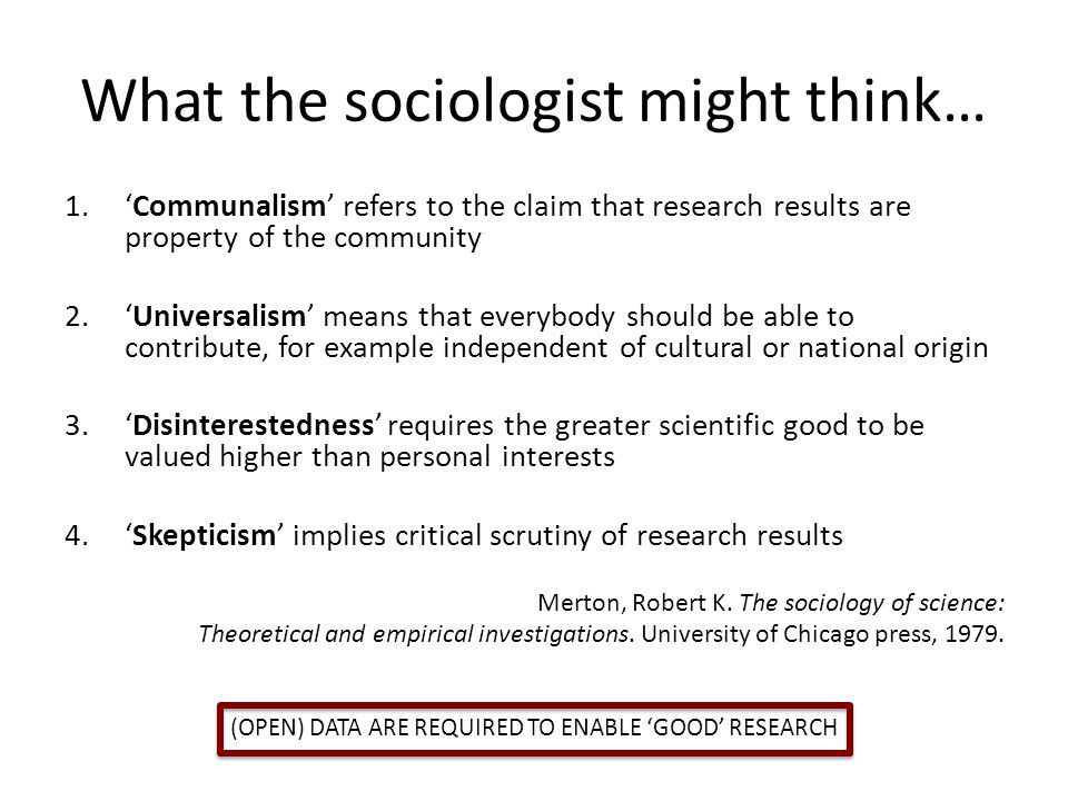 What the sociologist might think… 1.'Communalism' refers to the claim that research results are property of the community 2.'Universalism' means that everybody should be able to contribute, for example independent of cultural or national origin 3.'Disinterestedness' requires the greater scientific good to be valued higher than personal interests 4.'Skepticism' implies critical scrutiny of research results Merton, Robert K.