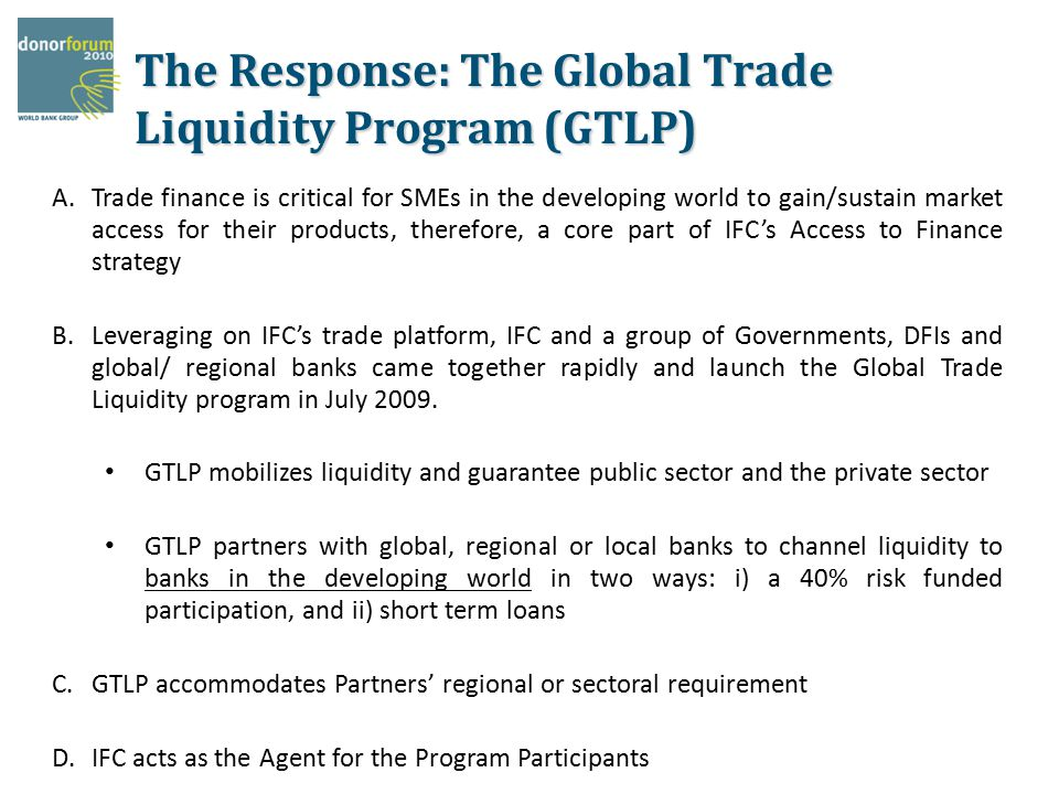 The Response: The Global Trade Liquidity Program (GTLP) A.Trade finance is critical for SMEs in the developing world to gain/sustain market access for their products, therefore, a core part of IFC's Access to Finance strategy B.Leveraging on IFC's trade platform, IFC and a group of Governments, DFIs and global/ regional banks came together rapidly and launch the Global Trade Liquidity program in July 2009.