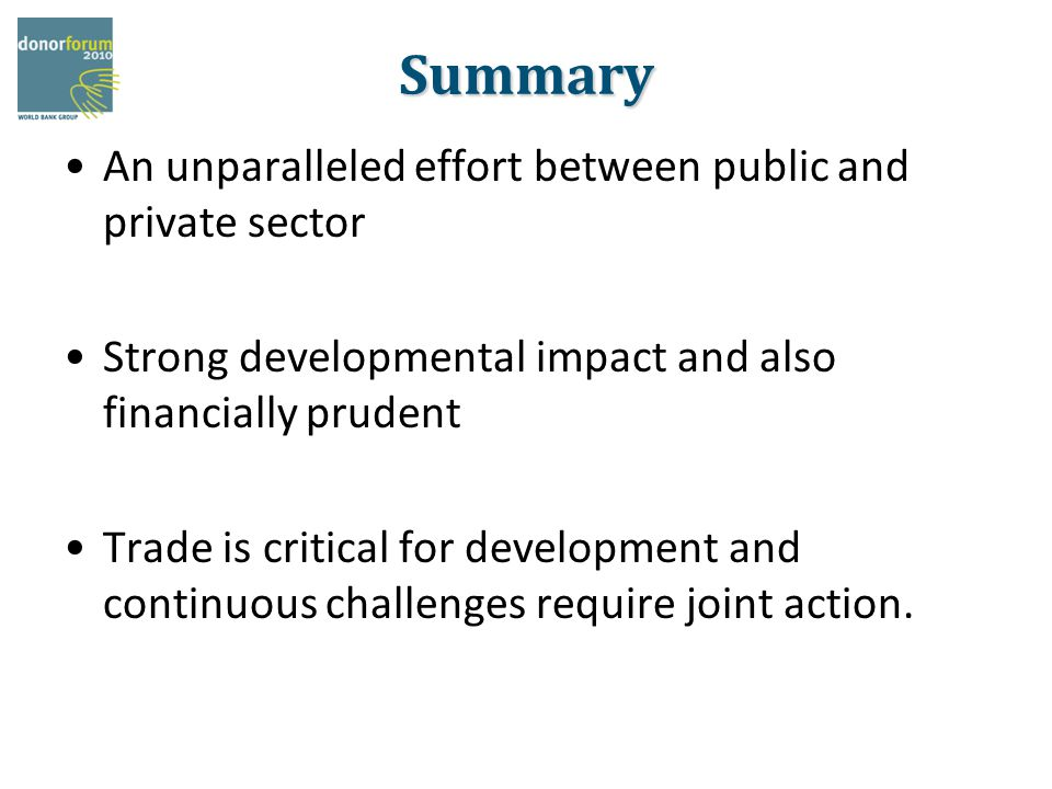 Summary An unparalleled effort between public and private sector Strong developmental impact and also financially prudent Trade is critical for development and continuous challenges require joint action.