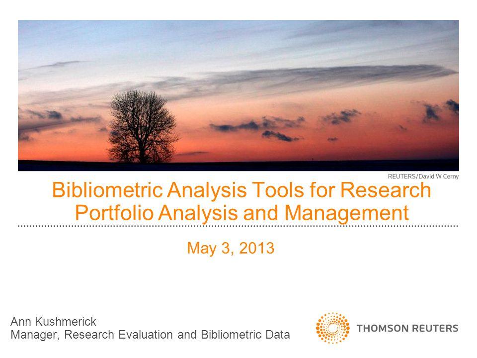 Bibliometric Analysis Tools for Research Portfolio Analysis and Management Ann Kushmerick Manager, Research Evaluation and Bibliometric Data May 3, 2013