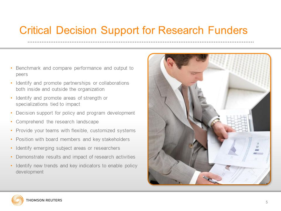 Benchmark and compare performance and output to peers Identify and promote partnerships or collaborations both inside and outside the organization Identify and promote areas of strength or specializations tied to impact Decision support for policy and program development Comprehend the research landscape Provide your teams with flexible, customized systems Position with board members and key stakeholders Identify emerging subject areas or researchers Demonstrate results and impact of research activities Identify new trends and key indicators to enable policy development 5 Critical Decision Support for Research Funders