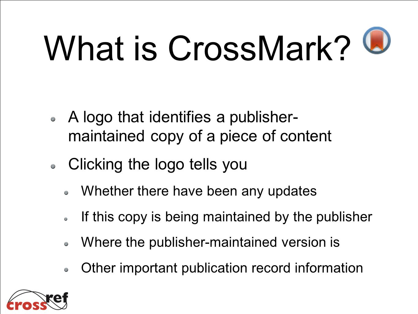 A logo that identifies a publisher- maintained copy of a piece of content Clicking the logo tells you Whether there have been any updates If this copy is being maintained by the publisher Where the publisher-maintained version is Other important publication record information What is CrossMark?
