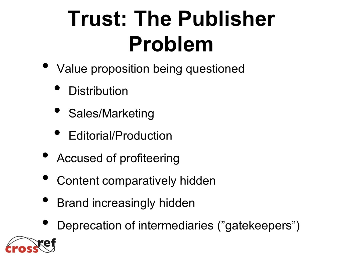 Trust: The Publisher Problem Value proposition being questioned Distribution Sales/Marketing Editorial/Production Accused of profiteering Content comparatively hidden Brand increasingly hidden Deprecation of intermediaries ( gatekeepers )