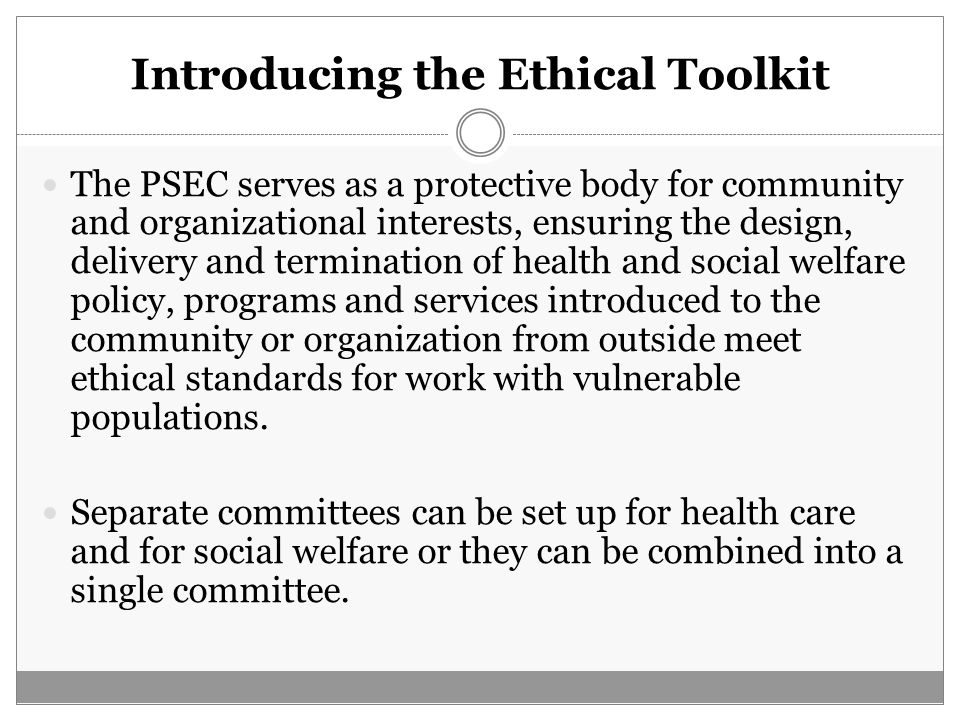 Introducing the Ethical Toolkit The PSEC serves as a protective body for community and organizational interests, ensuring the design, delivery and ter