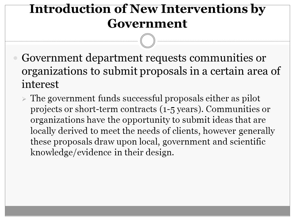 Introduction of New Interventions by Government Government department requests communities or organizations to submit proposals in a certain area of i