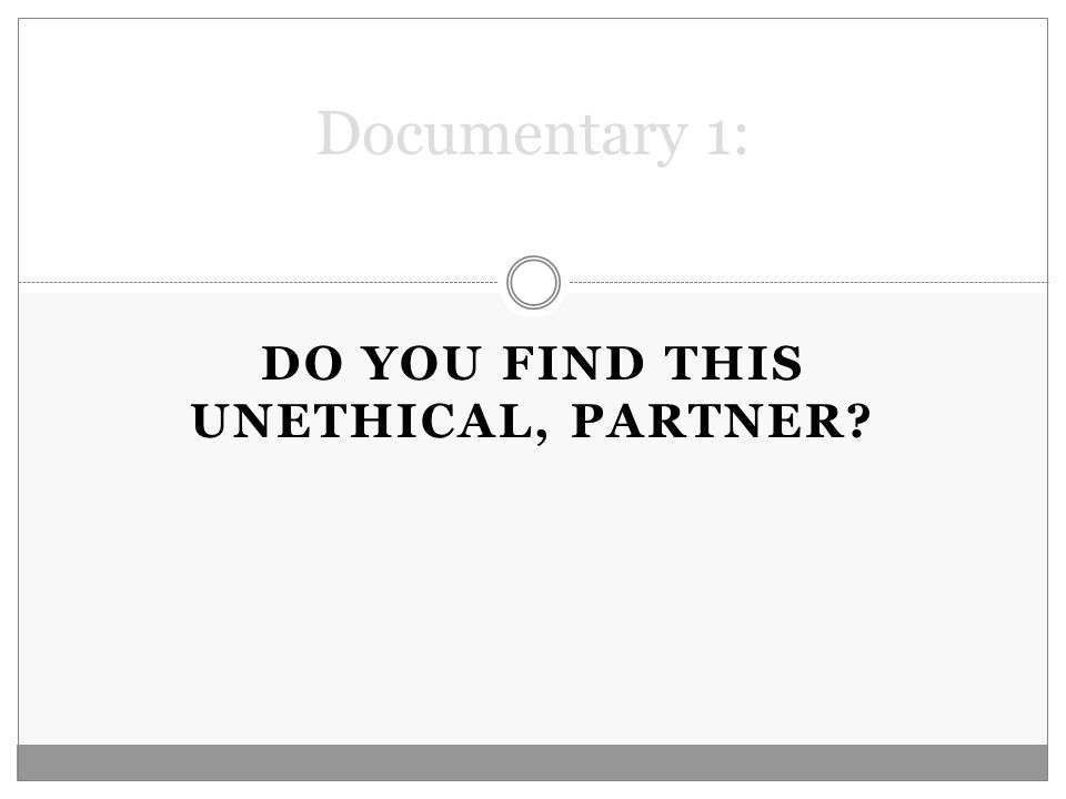 DO YOU FIND THIS UNETHICAL, PARTNER? Documentary 1: