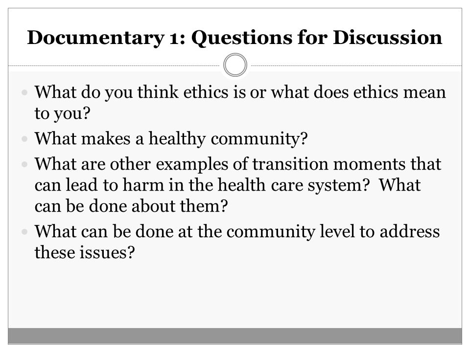 Documentary 1: Questions for Discussion What do you think ethics is or what does ethics mean to you? What makes a healthy community? What are other ex
