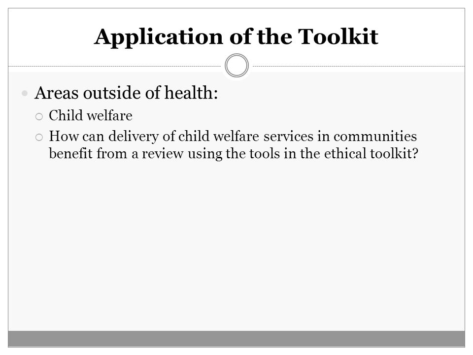 Application of the Toolkit Areas outside of health:  Child welfare  How can delivery of child welfare services in communities benefit from a review