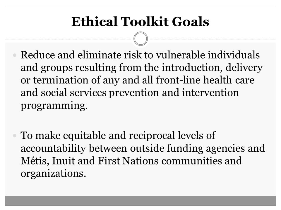Ethical Toolkit Goals Reduce and eliminate risk to vulnerable individuals and groups resulting from the introduction, delivery or termination of any a