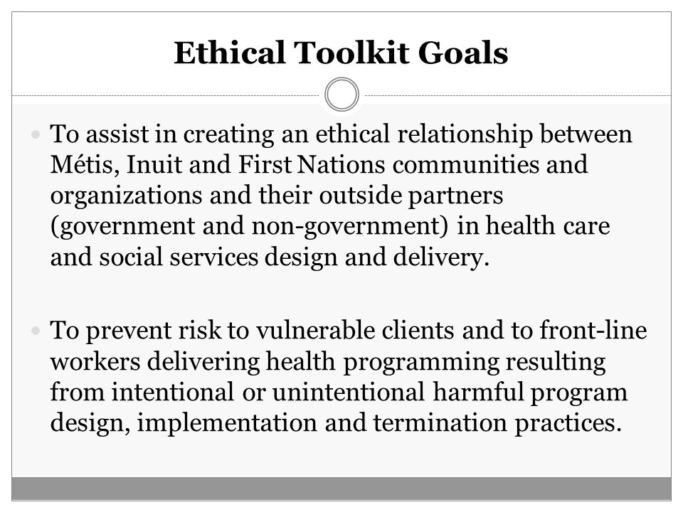 Ethical Toolkit Goals To assist in creating an ethical relationship between Métis, Inuit and First Nations communities and organizations and their out