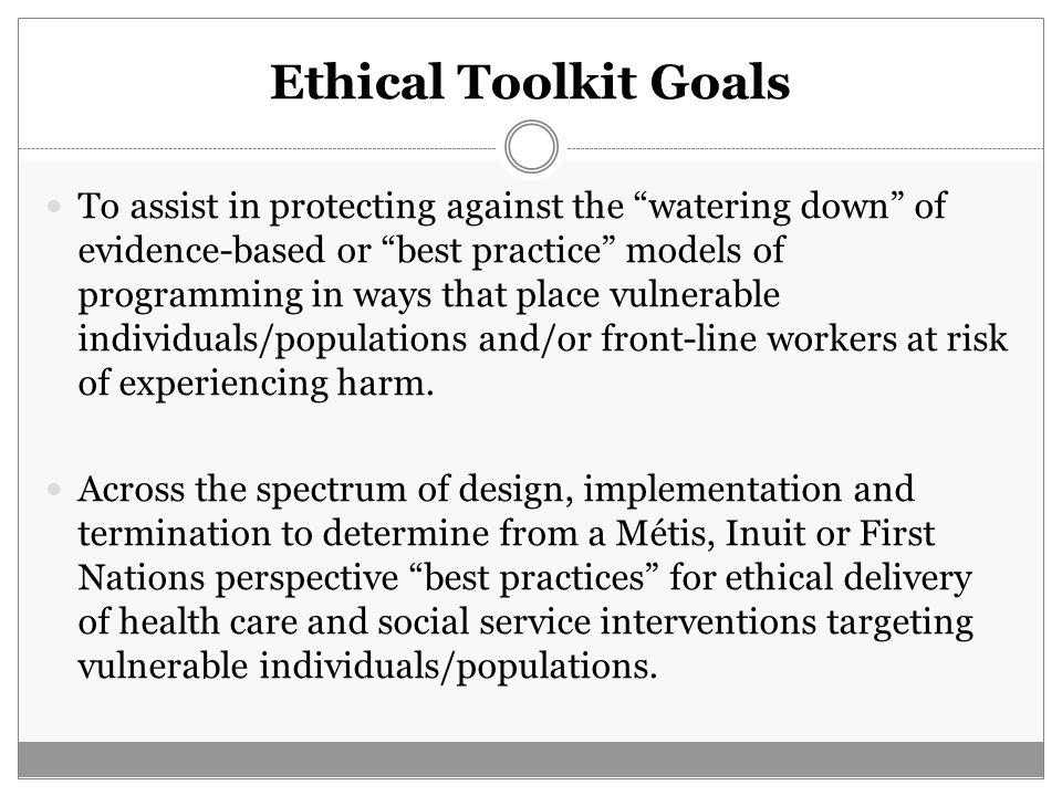 "Ethical Toolkit Goals To assist in protecting against the ""watering down"" of evidence-based or ""best practice"" models of programming in ways that plac"