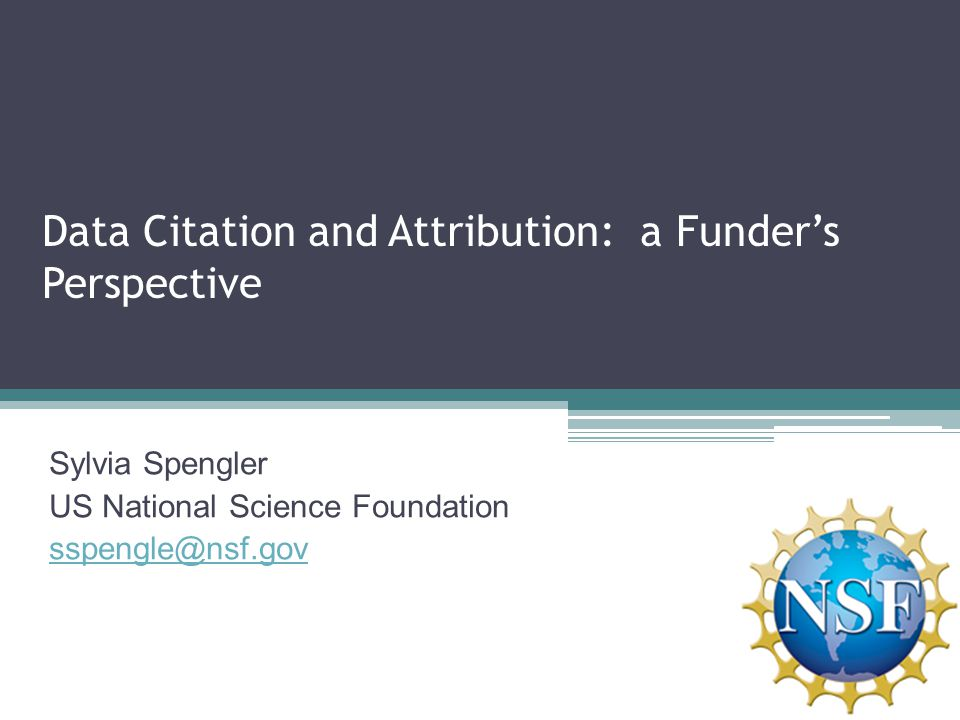 Data Citation and Attribution: a Funder's Perspective Sylvia Spengler US National Science Foundation sspengle@nsf.gov