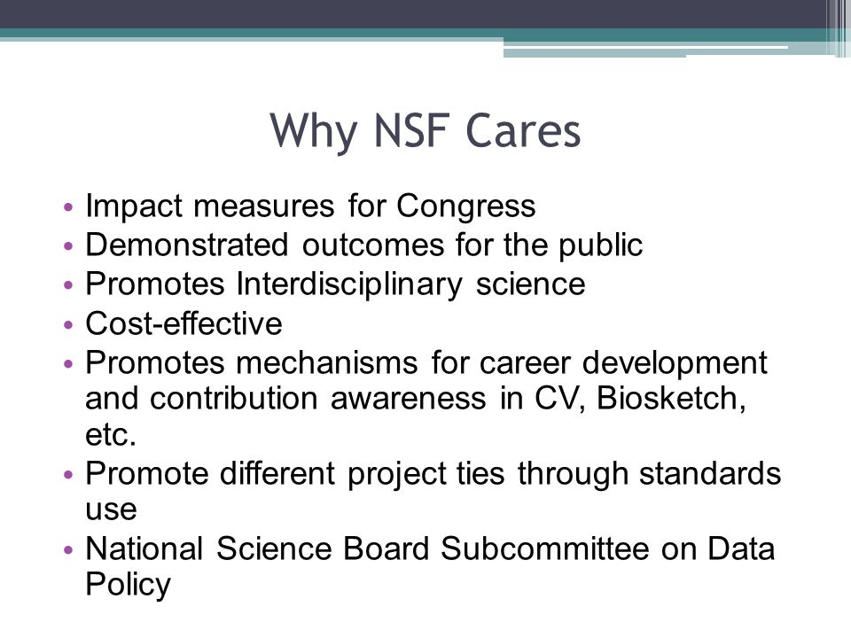 Why NSF Cares Impact measures for Congress Demonstrated outcomes for the public Promotes Interdisciplinary science Cost-effective Promotes mechanisms for career development and contribution awareness in CV, Biosketch, etc.