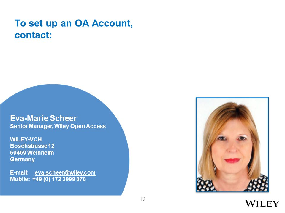Eva-Marie Scheer Senior Manager, Wiley Open Access WILEY-VCH Boschstrasse 12 69469 Weinheim Germany E-mail: eva.scheer@wiley.com Mobile: +49 (0) 172 3999 878 10 To set up an OA Account, contact: