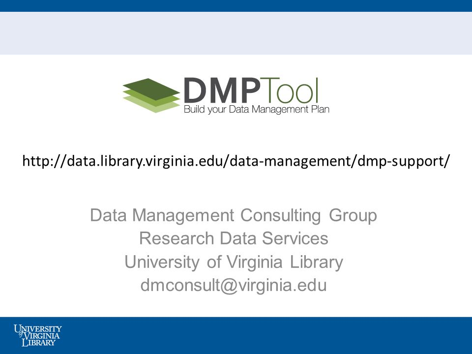Data Management Consulting Group Research Data Services University of Virginia Library dmconsult@virginia.edu http://data.library.virginia.edu/data-management/dmp-support/