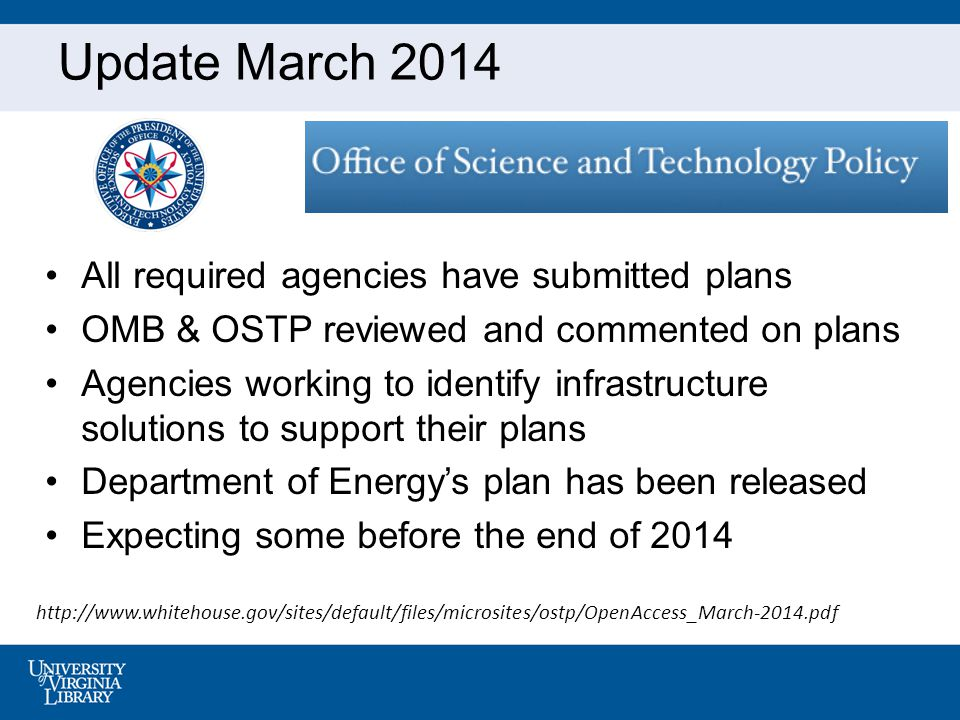 Update March 2014 All required agencies have submitted plans OMB & OSTP reviewed and commented on plans Agencies working to identify infrastructure solutions to support their plans Department of Energy's plan has been released Expecting some before the end of 2014 http://www.whitehouse.gov/sites/default/files/microsites/ostp/OpenAccess_March-2014.pdf